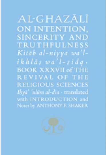"""Al-Ghazali on Intention, Sincerity and Truthfulness Book XXXVII of the Revival of the Religious Sciences (Ihya' 'Ulum al-Din)"""