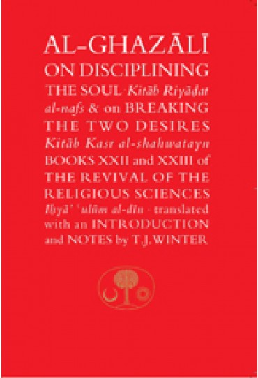 """Al-Ghazali on Disciplining the Soul & Breaking the Two Desires Books XXII and XXIII of the Revival of the Religious Sciences (Ihya' 'Ulum al-Din) """