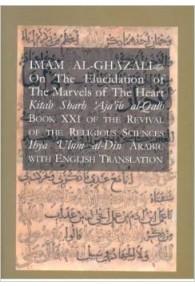 Imam Al-Ghazali, On the Elucidation of The Marvels of the Heart Kitab Sharh Ajaib al-Qalb  Books XXI  of the Revival of the Religious Sciences (Ihya'`Ulum al-Din)
